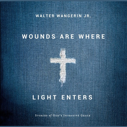 Wounds Are Where Light Enters, Walter Wangerin