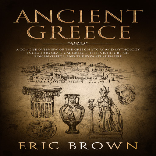 Ancient Greece: A Concise Overview of the Greek History and Mythology Including Classical Greece, Hellenistic Greece, Roman Greece and The Byzantine Empire, Eric Brown