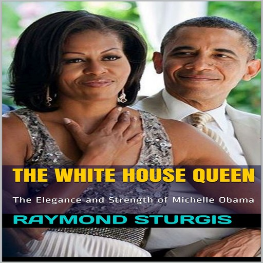 The White House Queen: The Elegance and Strength of Michelle Obama, Raymond Sturgis