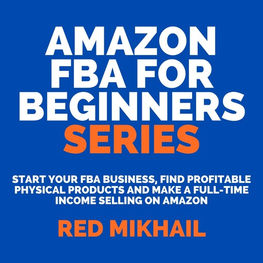 Amazon FBA for Beginners Series: Start Your FBA Business, Find Profitable Physical Products and Make a Full-Time Income Selling on Amazon, Red Mikhail