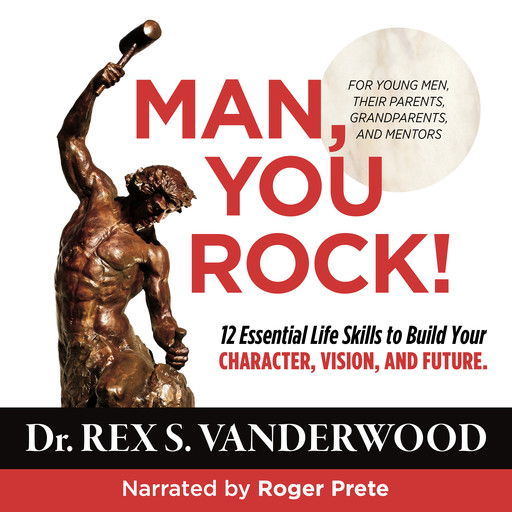 Man, You Rock! 12 Essential Life Skills to Build Your Character, Vision, and Future--For Young Men, Their Parents, Grandparents, and Mentors, Rex S. Vanderwood