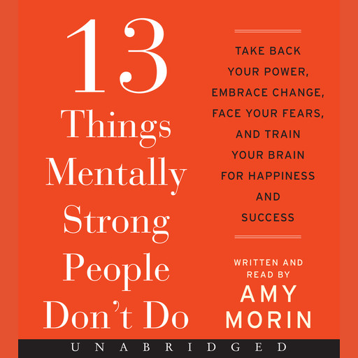 13 Things Mentally Strong People Don't Do, Amy Morin