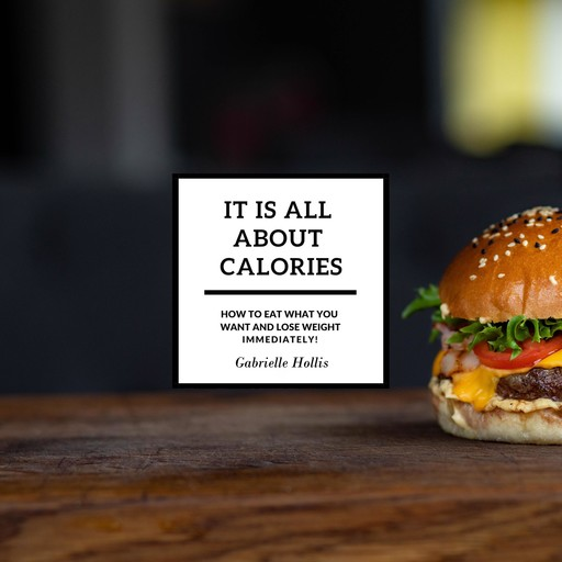 It Is All About Calories: How to Eat What You Want and Lose Weight Immediately, Gabrielle Hollis