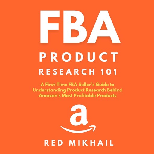 FBA Product Research 101 A First-Time FBA Sellers Guide to Understanding Product Research Behind Amazon's Most Profitable Products, Red Mikhail