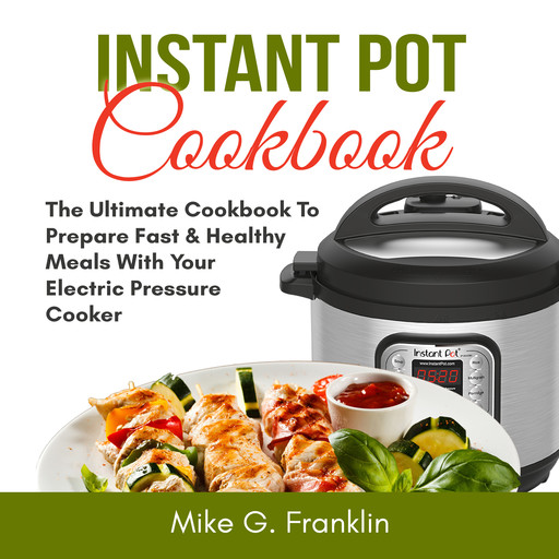 Instant Pot Cookbook: The Ultimate Cookbook To Prepare Fast & Healthy Meals With Your Electric Pressure Cooker, Mike G. Franklin