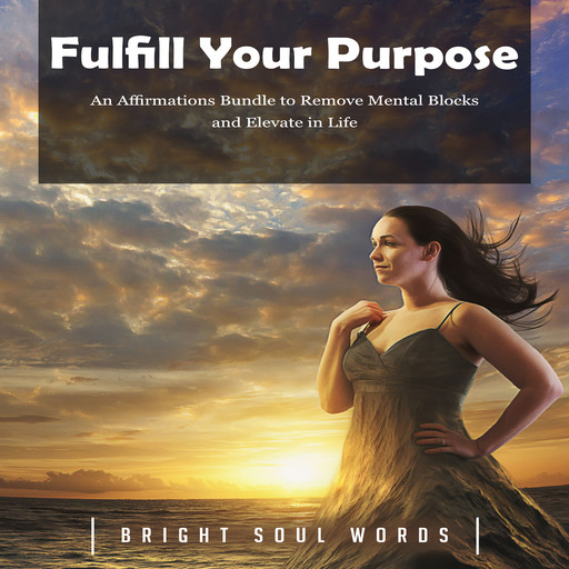 Fulfill Your Purpose: An Affirmations Bundle to Remove Mental Blocks and Elevate in Life, Bright Soul Words