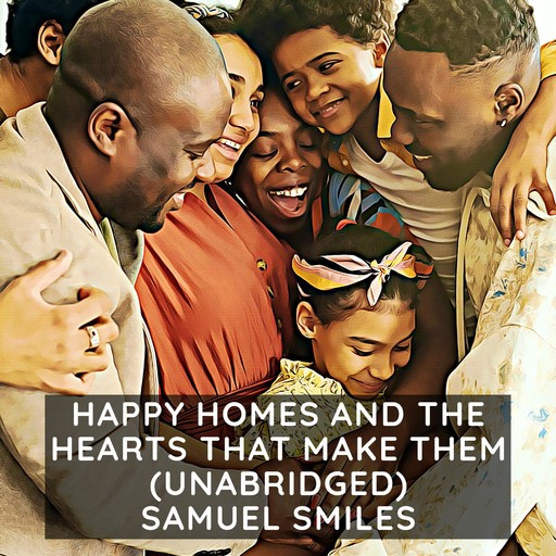 Happy Homes and the Hearts that Make Them: Or Thrifty People and why They Thrive (Unabridged), Samuel Smiles