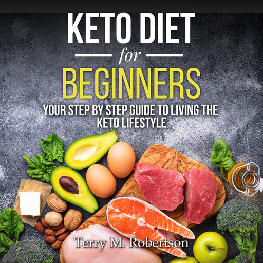 Keto Diet for Beginners: Your Step By Step Guide to Living the Keto Lifestyle, Timothy Moore