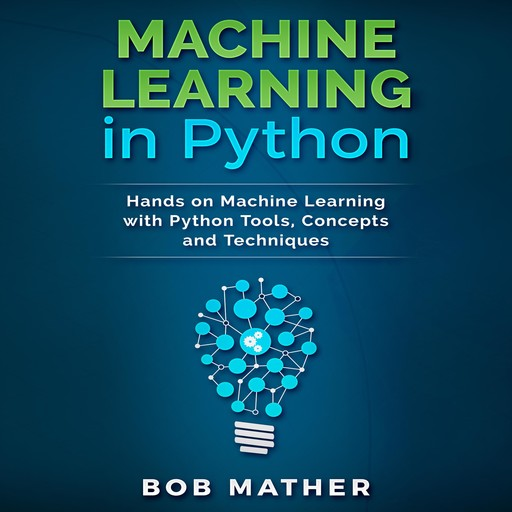 Machine Learning in Python: Hands on Machine Learning with Python Tools, Concepts and Techniques, Bob Mather