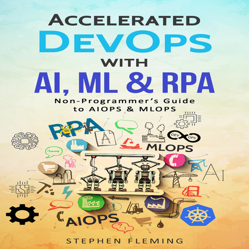 Accelerated DevOps with AI, ML & RPA: Non-Programmer's Guide to AIOPS & MLOPS, Stephen Fleming