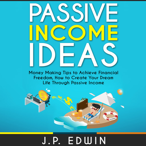 Passive Income Ideas: Money Making Tips to Achieve Financial Freedom, How to Create Your Dream Life Through Passive Income, J.P. Edwin