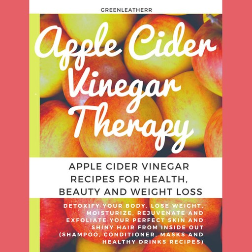 Apple Cider Vinegar Therapy: Detoxify your Body, Lose Weight, Moisturize, Rejuvenate and Exfoliate your Perfect Skin and Shiny Hair From Inside Out ... Masks And Healthy Drinks Recipes), Greenleatherr