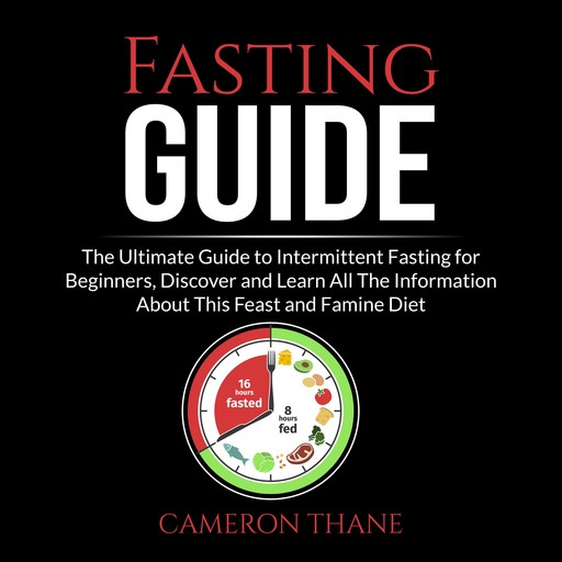 Fasting Guide: The Ultimate Guide to Intermittent Fasting for Beginners, Discover and Learn All The Information About This Feast and Famine Diet, Cameron Thane