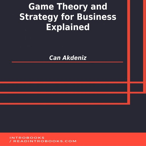 Game Theory and Strategy for Business Explained, Can Akdeniz, Introbooks Team