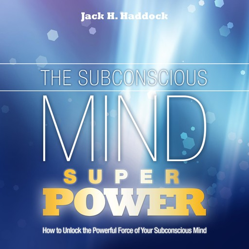 The Subconscious Mind Superpower, Jack H. Haddock