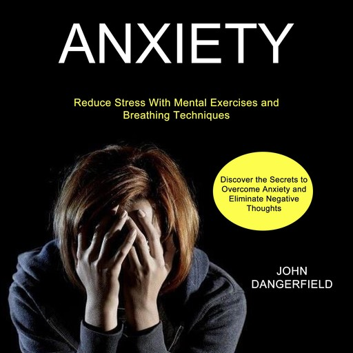 Anxiety: Discover the Secrets to Overcome Anxiety and Eliminate Negative Thoughts (Reduce Stress With Mental Exercises and Breathing Techniques), John Dangerfield