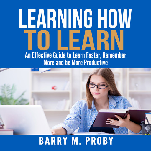 Learning How To Learn: An Effective Guide to Learn Faster, Remember More and be More Productive, Barry M. Proby