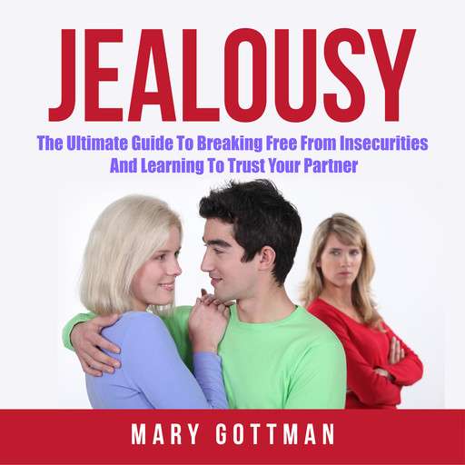 Jealousy: The Ultimate Guide To Breaking Free From Insecurities And Learning To Trust Your Partner, Mary Gottman