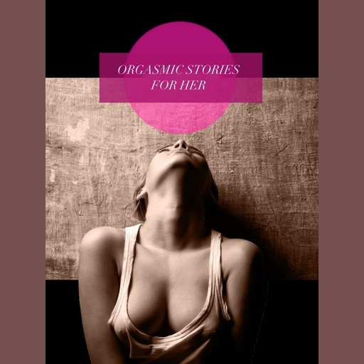 Orgasmic Stories for Her, Various Authors
