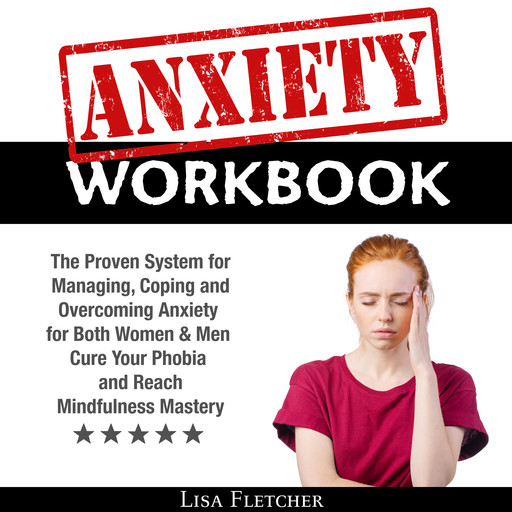 Anxiety Workbook: The Proven System for Managing, Coping and Overcoming Anxiety for Both Women & Men; Cure Your Phobia and Reach Mindfulness Mastery, Lisa Fletcher