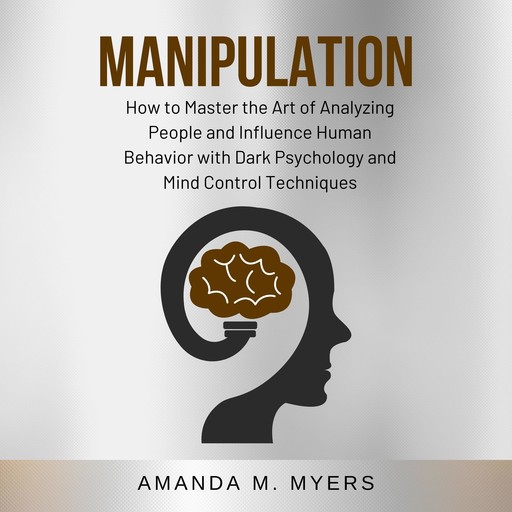Manipulation: How to Master the Art of Analyzing People and Influence Human Behavior with Dark Psychology and Mind Control Techniques, Amanda M. Myers