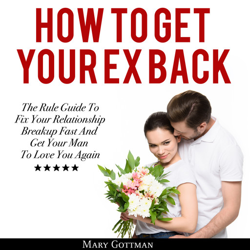 How To Get Your Ex Back: The Rule Guide To Fix Your Relationship Breakup Fast And Get Your Man To Love You Again, Mary Gottman