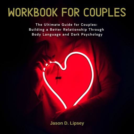 Workbook For Couple The Ultimate Guide for Couples: Building a Better Relationship Through Body Language and Dark Psychology, Jason D. Lipsey