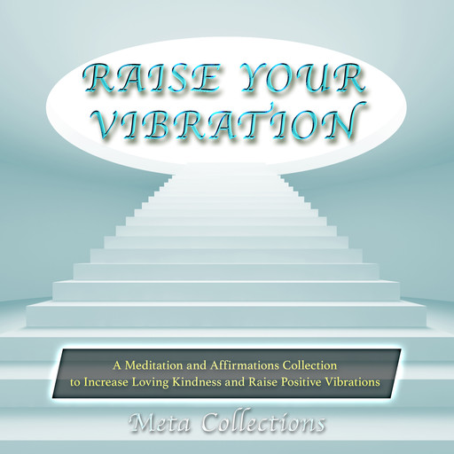 Raise Your Vibration: A Meditation and Affirmations Collection to Increase Loving Kindness and Raise Positive Vibrations, Meta Collections
