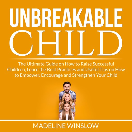 Unbreakable Child: The Ultimate Guide on How to Raise Successful Children, Learn the Best Practices and Useful Tips on How to Empower, Encourage and Strengthen Your Child, Madeline Winslow