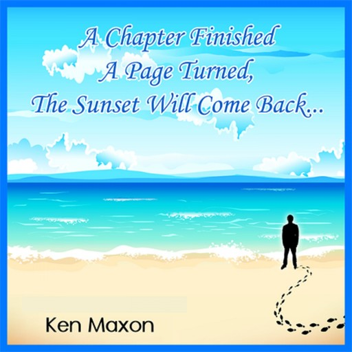A Chapter Finished, a Page Turned, the Sunset Will Come Back..., Ken Maxon