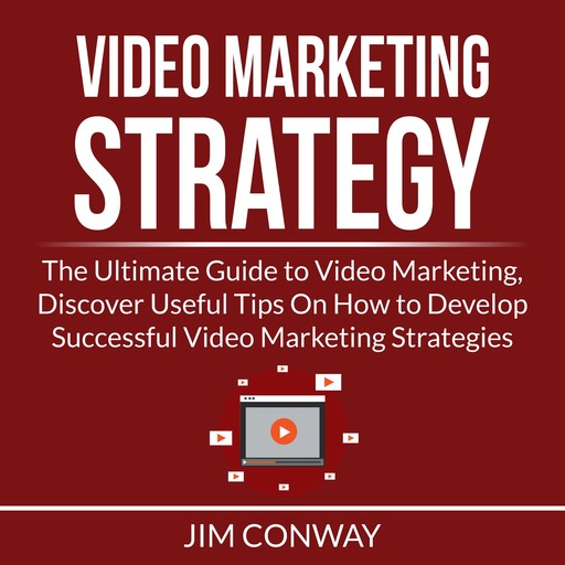 Video Marketing Strategy: The Ultimate Guide to Video Marketing, Discover Useful Tips On How to Develop Successful Video Marketing Strategies, Jim Conway