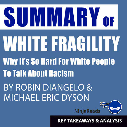 Summary of White Fragility: Why It's so Hard for White People to Talk About Racism by Robin J. DiAngelo & Michael Eric Dyson: Key Takeaways & Analysis Included, Ninja Reads