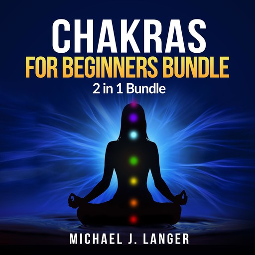 Chakras for Beginners Bundle: 2 in 1 Bundle, Chakras, Chakra Yoga, Michael J Langer