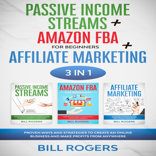 Passive Income Streams + Amazon FBA for Beginners + Affiliate Marketing: 3 In 1 – Proven Ways and Strategies to Create an Online Business and Make Profits from Anywhere, Bill Rogers