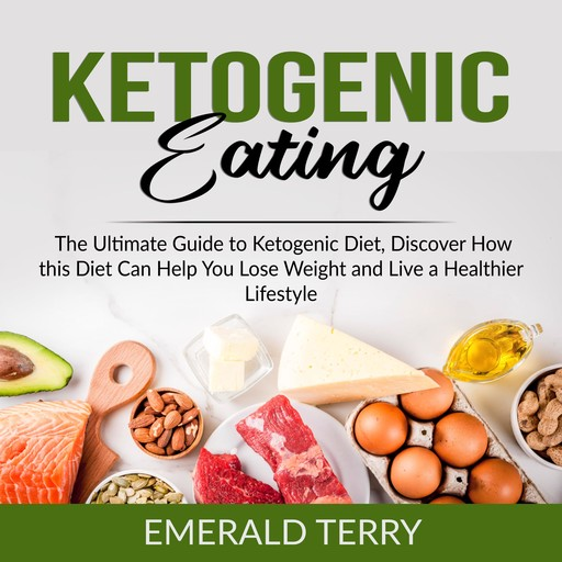 Ketogenic Eating: The Ultimate Guide to Ketogenic Diet, Discover How this Diet Can Help You Lose Weight and Live a Healthier Lifestyle, Emerald Terry