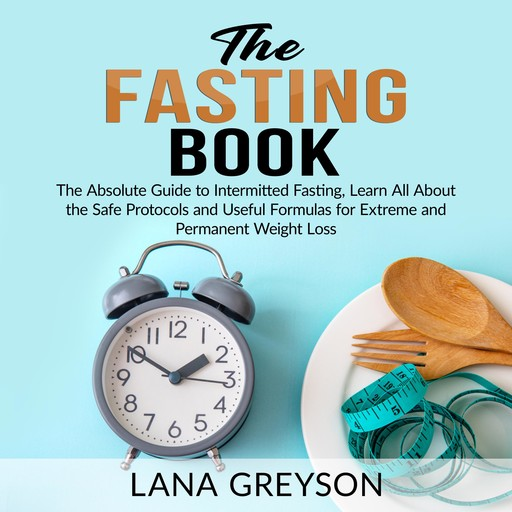 The Fasting Book: The Absolute Guide to Intermittent Fasting, Learn All About the Safe Protocols and Useful Formulas for Extreme and Permanent Weight Loss, Lana Greyson
