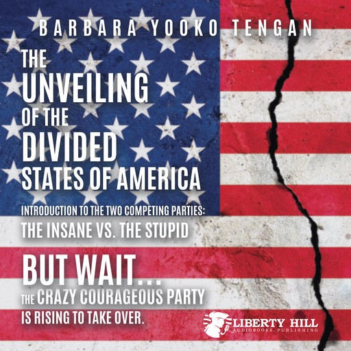 The Unveiling of the Divided States of America Introduction to the Two Competing Parties: The Insane vs. The Stupid: But Wait...The Crazy Courageous Party is Rising to Take Over., Barbara Yooko Tengan