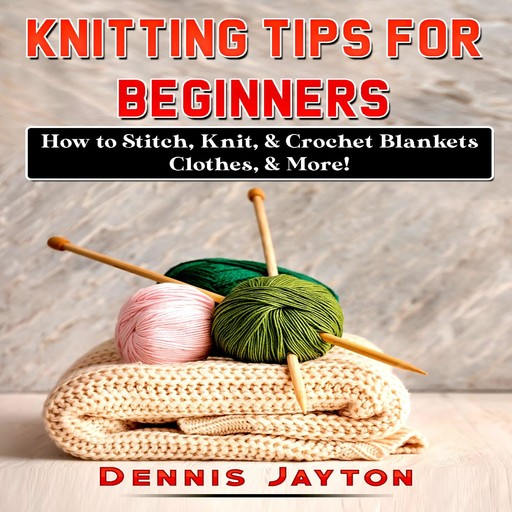Knitting Tips for Beginners: How to Stitch, Knit, & Crochet Blankets, Clothes, & More!, Dennis Jayton