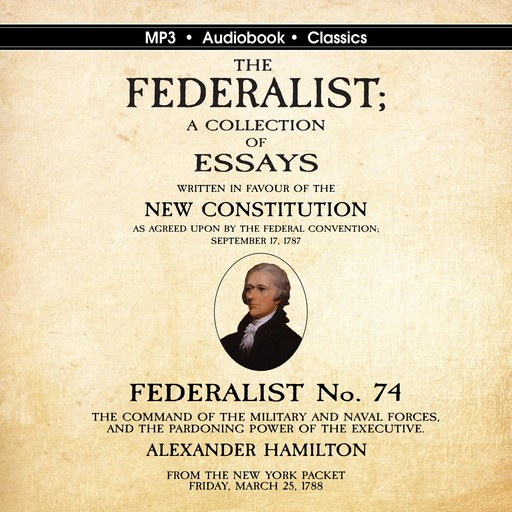 Federalist No. 74. The Command of the Military and Naval Forces, and the Pardoning Power of the Executive., Alexander Hamilton