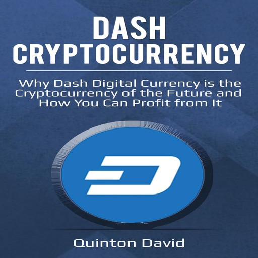 Dash Cryptocurrency: Why Dash Digital Currency is the Cryptocurrency of the Future and How You Can Profit from It, Quinton David