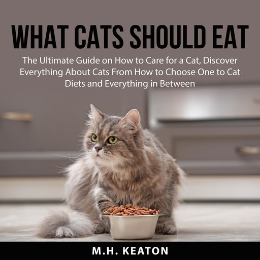 What Cats Should Eat: The Ultimate Guide on How to Care for a Cat, Discover Everything About Cats From How to Choose One to Cat Diets and Everything in Between, M.H. Keaton