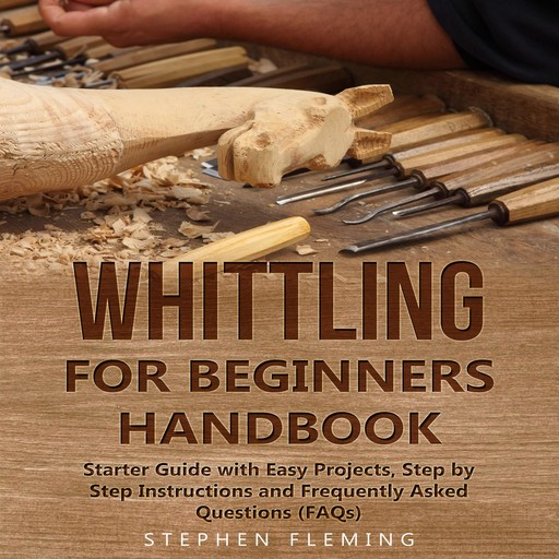 Whittling for Beginners Handbook: Starter Guide with Easy Projects, Step by Step Instructions and Frequently Asked Questions (FAQs), Stephen Fleming