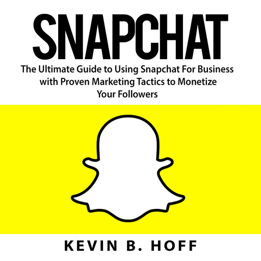 Snapchat: The Ultimate Guide to Using Snapchat For Business with Proven Marketing Tactics to Monetize Your Followers, Kevin B. Hoff