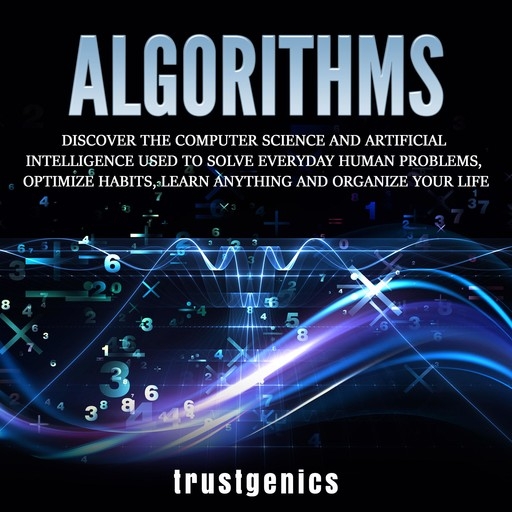 Algorithms: Discover The Computer Science and Artificial Intelligence Used to Solve Everyday Human Problems, Optimize Habits, Learn Anything and Organize Your Life, Trust Genics