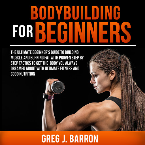Bodybuilding for Beginners: The Ultimate Beginner's Guide to Building Muscle and Burning Fat With Proven Step By Step Tactics To Get The Body You Always Dreamed About With Ultimate Fitness And Good Nutrition, Greg Barron