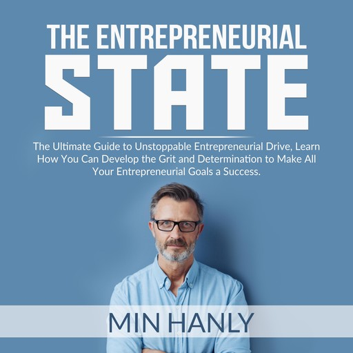 The Entrepreneurial State: The Ultimate Guide to Unstoppable Entrepreneurial Drive, Learn How You Can Develop the Grit and Determination to Make All Your Entrepreneurial Goals a Success, Min Hanly