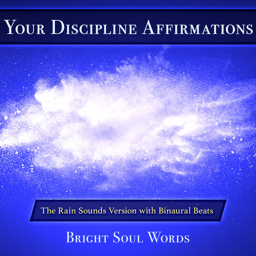 Your Discipline Affirmations: The Rain Sounds Version with Binaural Beats, Bright Soul Words