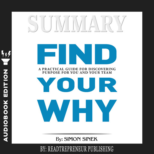 Summary of Find Your Why: A Practical Guide for Discovering Purpose for You and Your Team by Simon Sinek, Readtrepreneur Publishing