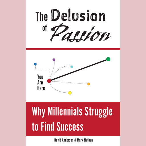 The Delusion of Passion: Why Millennials Struggle to Find Success, David Anderson, Mark Nathan