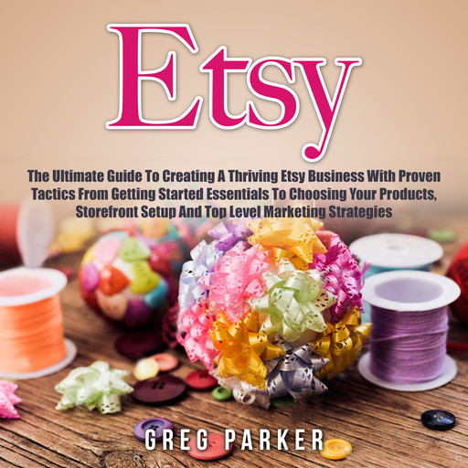 Etsy: The Ultimate Guide To Creating A Thriving Etsy Business With Proven Tactics From Getting Started Essentials To Choosing Your Products, Storefront Setup And Top Level Marketing Strategies, Greg Parker